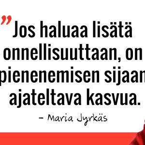 Marian sitaatti: Jos haluaa lisätä onnellisuuttan, on pienemisen sijaan ajateltava kasvua.