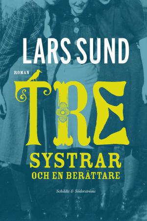 Omslaget till Lars Sunds roman Tre systrar och en berättare. 2014.