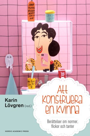 """Pärmbild till """"Att konstruera en kvinna - berättelser om normer, flickor och tanter"""""""
