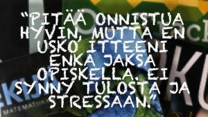 Kuvassa teksti: Pitää onnistua hyvin, mutta en usko itteeni enkä jaksa opiskella. Ei synny tulosta ja stressaan.