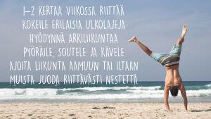 Mies tekee rannalla kärrynpyörää. Kuvassa teksti: 1-2 kertaa viikossa riittää, kokeile erialaisia ulkolajeja, hyödynnä arkiliikuntaa, pyöräile, soutele ja kävele, ajoita liikunta aamuun tai iltaan, muista juoda riittävästi vettä.