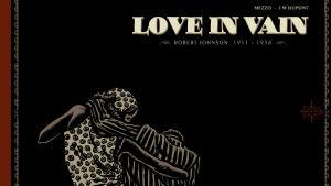Sarjakuva-albumi Love in Vain kertoo blueslegenda Robert Johnsonin tarinan.