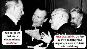 Svartvitt foto på debatterande män. Man 1: Jag hatar att diskutera ekonomi med hankeiter. Resten av männen: Men LOL Edvin. Du kan ju inte möta våra argument genom att dissa vår utbildning.