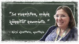 Kuvassa on opettaja Kirsi Ruuttula liitutaulun edessä. Vieressä on teksti: se, mihin kiinnität huomiota, vahvistuu.