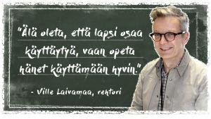 Kuvassa on Lappeen koulun rehtori Ville Laivamaa liitutaulun edessä. Liitutaululla on sitaatti: äläl oleta, että lapsi osaa käyttäytyä, vaan opeta hänet käyttäytymään hyvin.