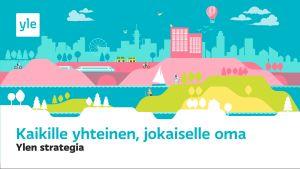 Yle strategian jakokuva. Piirretty maisema, sen alapuolella teksti suomeksi: Kaikille yhteinen, jokaiselle oma. Ylen strategia
