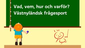 En tecknad pojke försöker nå en tecknad krittavla på väggen med texten vad, vem, hur och varför? Västnyländsk frågesport.