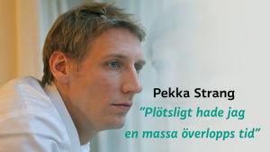 Pekka Strang med ett citat som lyder Plötsligt hade jag en massa överlopps tid.