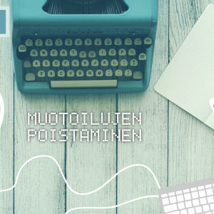 Digitreenien pääkuva. Taustakuvassa vanhanaikainen kirjoutuskone. Teksti Muotoilujen poistaminen.