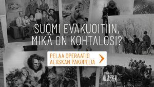 Kuvakollaasi, jonka päällä on teksti: Suomi evakuoitiin, mikä on kohtalosi? Pelaa Operaatio Alaskan Pakopeliä!