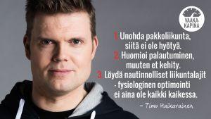 Timo Haikarainen, Vaakakapinan personal trainer. 1. Unohda pakkoliikunta, siitä ei ole hyötyä. 2. Huomioi palautuminen, muuten et kehity. 3. Löydä nautinnolliset liikuntalajit - fysiologinen optimointi ei ole kaikki kaikessa.