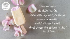 """Grafiikkakuva: Betonialustalla jäätelöpuikko ja ruusun terälehtiä. Kuvassa teksti: """"Jaksamisesta pidetään huolta tasaisella syömisrytmillä ja kunnon aterioilla. Kesäfiiliksestä sillä, ettei stressata pikkuasioista."""" - Patrik Borg"""