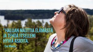 Eve Mantu sivuprofiilissa luontomaisemaa vasten. Kuvassa teksti: Haluan nauttia elämästä ja tehdä itselleni hyviä asioita.