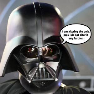 Darth Vader säger: I am altering the quiz, pray i do not alter it any further.