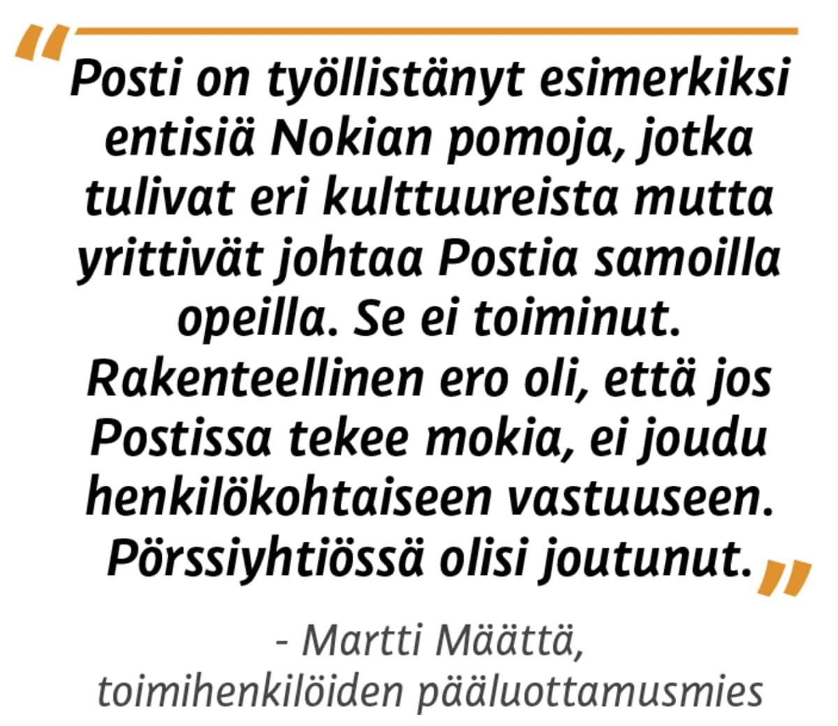 """""""Posti on työllistänyt esimerkiksi entisiä Nokian pomoja, jotka tulivat eri kulttuureista mutta yrittivät johtaa Postia samoilla opeilla. Se ei toiminut. Rakenteellinen ero oli, että jos Postissa tekee mokia, ei joudu henkilökohtaiseen vastuuseen. Pörssiyhtiössä olisi joutunut. """" Martti Määttä, toimihenkilöiden pääluottamusmies"""