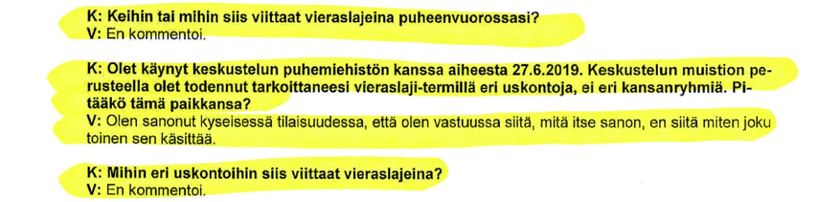 Ote Juha Mäenpään kuulustelupöytäkirjasta: K: Keihin tai mihin siis viittaat vieraslajeina puheenvuorossasi? V: En kommentoi. K:Olet käynyt keskustelun puhemiehistön kanssa aiheesta 27.6.2019. Keskustelun muistion perusteella olet todennut tarkoittaneesi vieraslaji-termillä eri uskontoja, ei eri kansanryhmiä. Pitääkö tämä paikkansa? V: Olen sanonut kyseisessä tilaisuudessa, että olen vastuussa siitä, mitä itse sanon, en siitä miten joku toinen sen käsittää. K: Mihin eri uskontoihin siis viittaat vieraslajeina? V: En kommentoi.