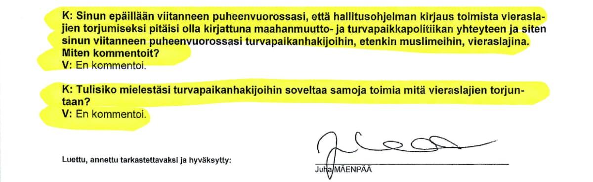 Ote Juha Mäenpään kuulustelupöytäkirjasta: K: Sinun epäillään viitanneen puheenvuorossasi, että hallitusohjelman kirjaus toimista vieraslajien torjumiseksi pitäisi olla kirjattuna maahanmuutto- ja turvapaikkapolitiikan yhteyteen ja siten sinun viitanneen puheenvuorossasi turvapaikanhakijoihin, etenkin muslimeihin, vieraslajina. Miten kommentoit? V: En kommentoi. K: Tulisiko mielestäsi turvapaikanhakijoihin soveltaa samoja toimia mitä vieraslajien torjuntaan? V: En kommentoi. Luettu, annettu tarkastettavaksi ja hyväksytty: Juha Mäenpää (allekirjoitus)