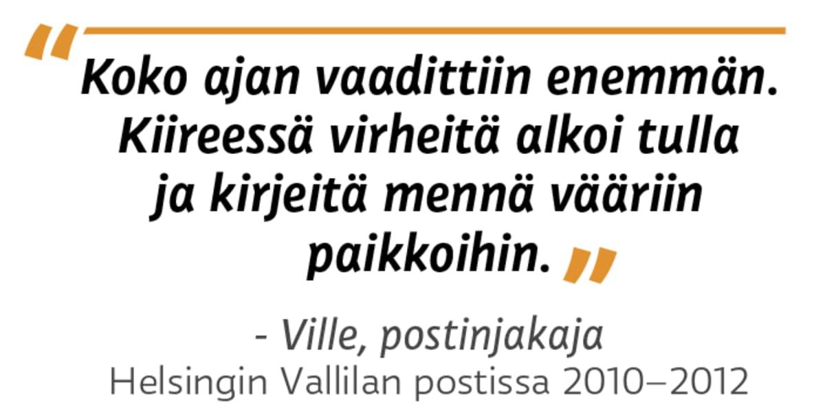 """""""Koko ajan vaadittiin enemmän. Kiireessä virheitä alkoi tulla ja kirjeitä mennä vääriin paikkoihin."""" - Ville, postinjakaja Helsingin Vallilan postissa 2010 - 2012"""