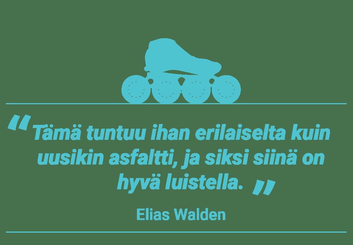 Elias Walden, Sitaattielementti. Tämä tuntuu ihan erilaiselta kuin uusikin asfaltti, ja siksi siinä on hyvä luistella.