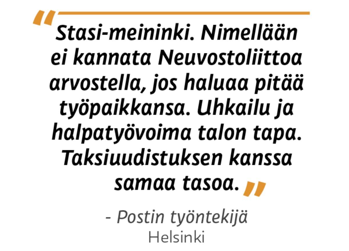 """""""Stasi-meininki. Nimellään ei kannata Neuvostoliittoa arvostella, jos haluaa pitää työpaikkansa. Uhkailu ja halpatyövoima talon tapa. Taksiuudistuksen kanssa samaa tasoa."""" Postin työntekijä, Helsinki"""