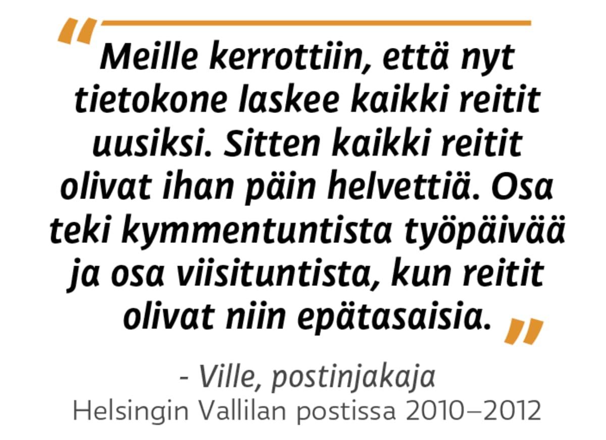 """""""Meille kerrottiin, että nyt tietokone laskee kaikki reitit uusiksi. Sitten kaikki reitit olivat ihan päin helvettiä. Osa teki kymmentuntista työpäivää ja osa viisituntista, kun reitit olivat niin epätasaisia."""" Ville, postinjakaja Helsingin Vallilan postissa 2010 - 2012"""