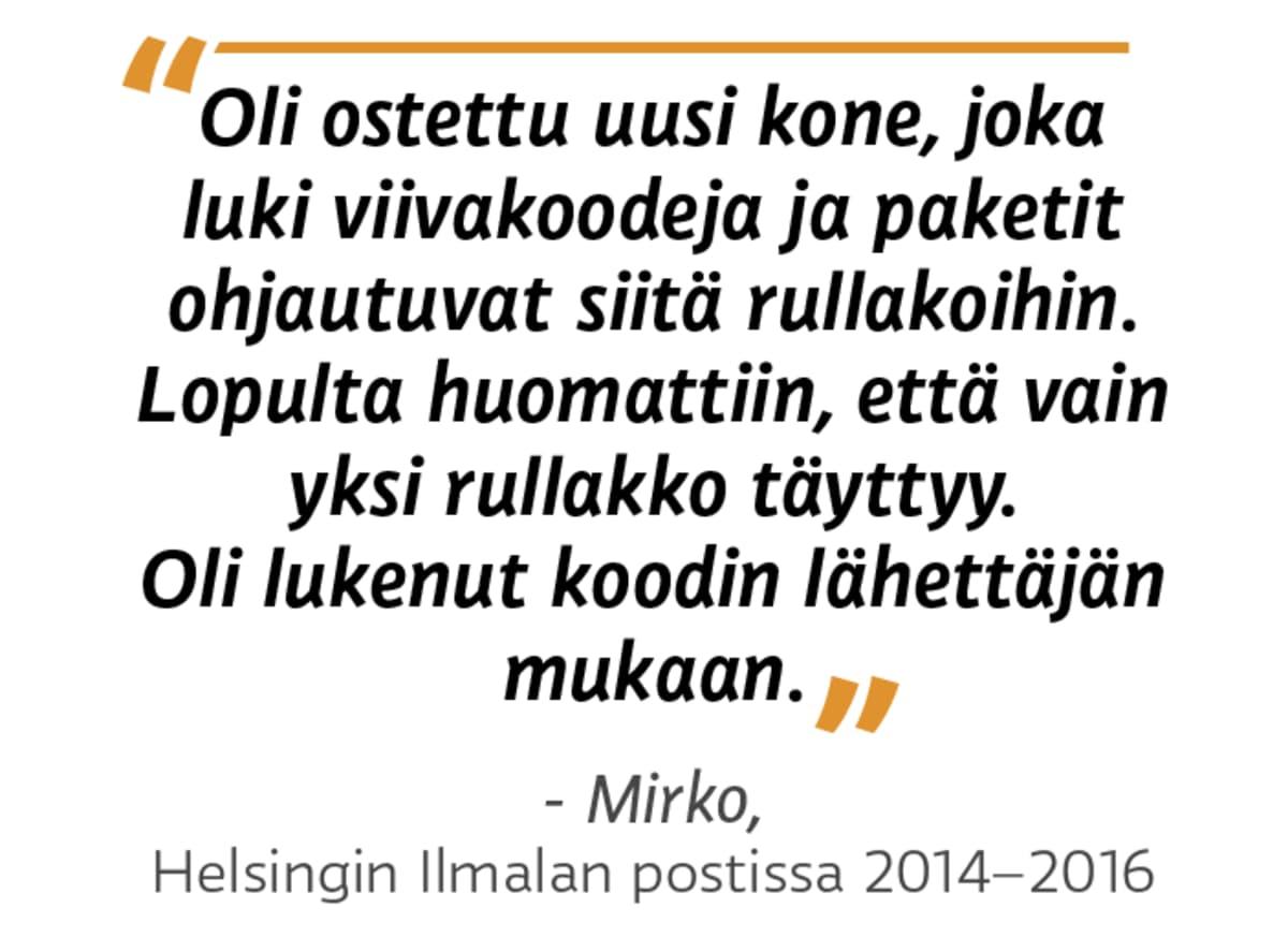 """""""Oli ostettu uusi kone, joka luki viivakoodeja ja paketit ohjautuvat siitä rullakoihin. Lopulta huomattiin, että vain yksi rullakko täyttyy. Oli lukenut koodin lähettäjän mukaan."""" - Mirko, Helsingin Ilmalan postissa 2014 - 2016"""