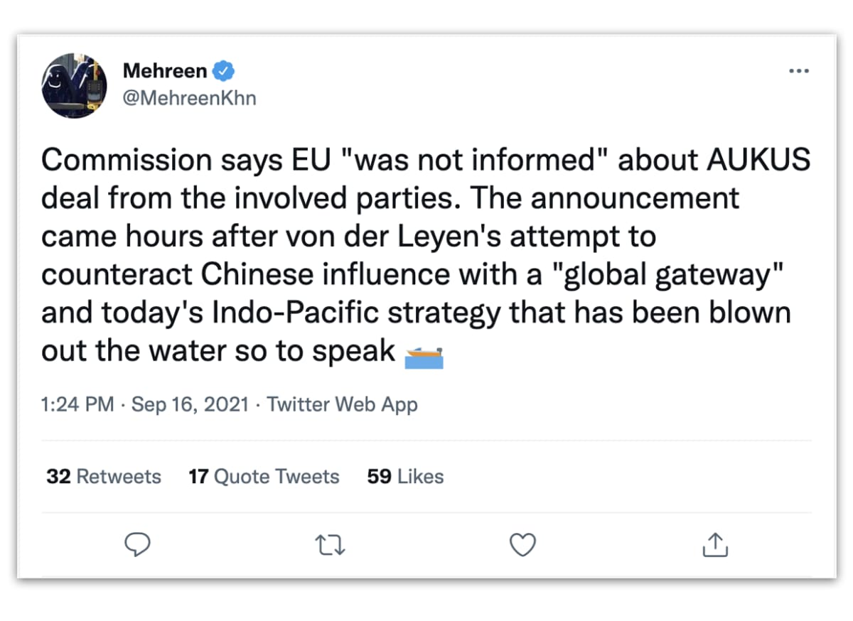 """@MehreenKhn-nimimerkin julkaisu Twitteristä: Comission says EU """"was not informed"""" about AUKUS deal from the involved parties. The announcement came hours after von der Leyen's attempt to counteract Chinese influence with a """"global gateway"""" and today's Indo-Pacific strategy that has been blown out the water so to speak. Julkaistu syyskuun 16 2021 klo 13.14."""