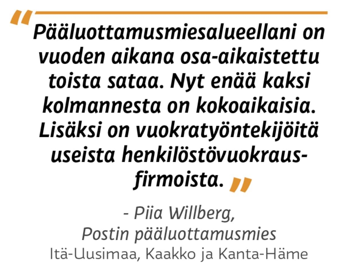 """""""Pääluottamusmiesalueellani on  vuoden aikana osa-aikaistettu toista sataa. Nyt enää kaksi kolmannesta on kokoaikaisia. Lisäksi on vuokratyöntekijöitä useista henkilöstövuokrausfirmoista.""""  Piia Willberg, Postin pääluottamusmies, Itä-Uusimaa, Kaakko ja Kanta-Häme"""